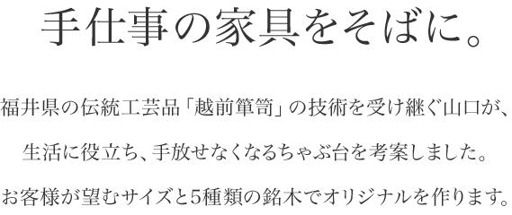 手仕事の家具をそばに。福井県の伝統工芸品「越前箪笥」の技術を受け継ぐ山口が、お客様が望むサイズと5種類の銘木で、生活に役立ち、手放せなくなるちゃぶ台を作ります。
